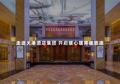 走进天港酒店集团 开启暖心暖胃暖旅途